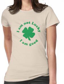 I am not lucky I am good Womens Fitted T-Shirt