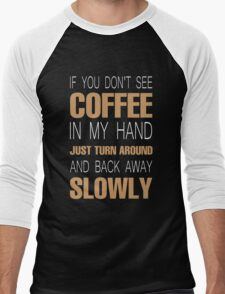 If you don't see coffee in my hand just turn around and back away slowly Men's Baseball ¾ T-Shirt