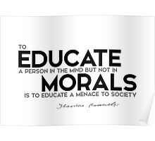 educate a person in the mind, morals - theodore roosevelt Poster