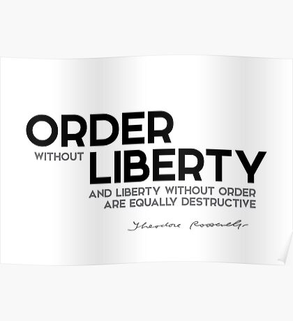 order without liberty, liberty without order - theodore roosevelt Poster