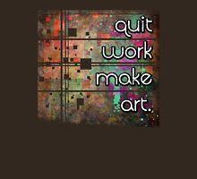Quit Work Make Art Unisex T-Shirt