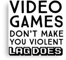 Video Games don't make you violent. Lag does Canvas Print