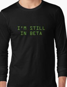 I'm Still In Beta Long Sleeve T-Shirt
