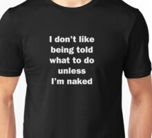 I Don't Like Being Told What To Do Unless I'm Naked Unisex T-Shirt