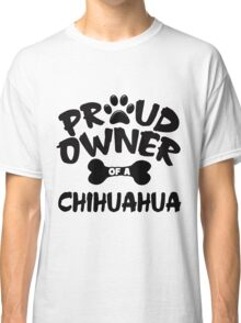 Proud Owner Of A Chihuahua Classic T-Shirt
