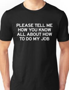 Please tell me how you know all about how to do my job Unisex T-Shirt