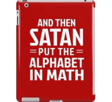 And then Satan put the alphabet in math iPad Case/Skin