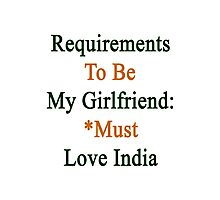 Requirements To Be My Girlfriend: *Must Love India  Photographic Print