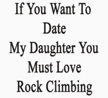 If You Want To Date My Daughter You Must Love Rock Climbing  by supernova23