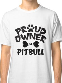 Proud Owner Of A Pit Bull Classic T-Shirt