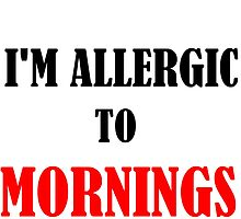 ALLERGIC TO MORNINGS by grumpy4now