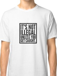 Wonderful Advice -It's Not Illegal Unless You Get Caught Classic T-Shirt