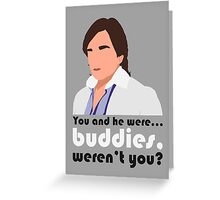 You and he were... buddies, werent you? Greeting Card
