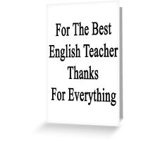 For The Best English Teacher Thanks For Everything  Greeting Card