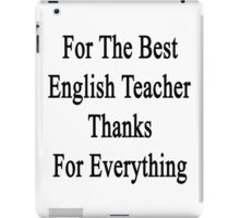 For The Best English Teacher Thanks For Everything  iPad Case/Skin