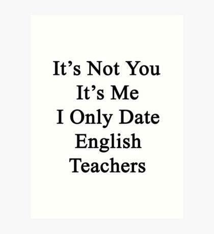 It's Not You It's Me I Only Date English Teachers  Art Print