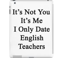 It's Not You It's Me I Only Date English Teachers  iPad Case/Skin