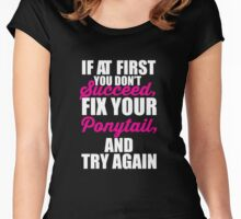 If at first you don't succeed, Fix your Ponytail and try again Women's Fitted Scoop T-Shirt