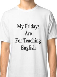 My Fridays Are For Teaching English  Classic T-Shirt
