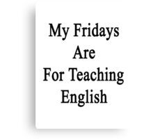 My Fridays Are For Teaching English  Canvas Print