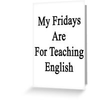 My Fridays Are For Teaching English  Greeting Card