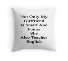 Not Only My Girlfriend Is Smart And Funny She Also Teaches English  Throw Pillow