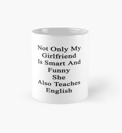 Not Only My Girlfriend Is Smart And Funny She Also Teaches English  Mug
