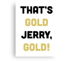 That's Gold, Jerry! Canvas Print