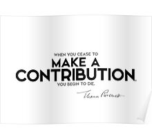 when you cease to make a contribution, you begin to die - eleanor roosevelt Poster