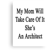 My Mom Will Take Care Of It She's An Architect  Canvas Print