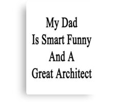 My Dad Is Smart Funny And A Great Architect  Canvas Print