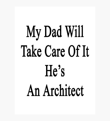 My Dad Will Take Care Of It He's An Architect Photographic Print
