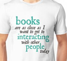Books are as close as I want to get to interacting with other people today Unisex T-Shirt