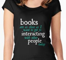 Books are as close as I want to get to interacting with other people today Women's Fitted Scoop T-Shirt