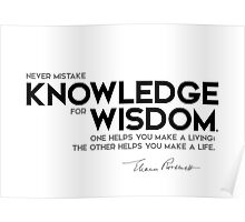 never mistake knowledge for wisdom - eleanor roosevelt Poster