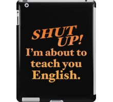 Shut up! I'm about to teach you ENGLISH! iPad Case/Skin