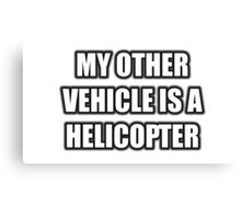 My Other Vehicle Is A Helicopter Canvas Print