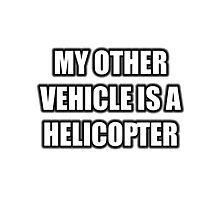 My Other Vehicle Is A Helicopter Photographic Print