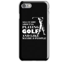 All I Care About Is Playing Golf And Like Maybe 3 People, Funny Golfier Quote iPhone Case/Skin