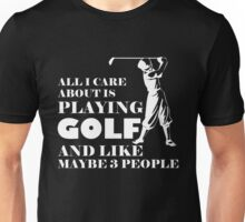 All I Care About Is Playing Golf And Like Maybe 3 People, Funny Golfier Quote Unisex T-Shirt