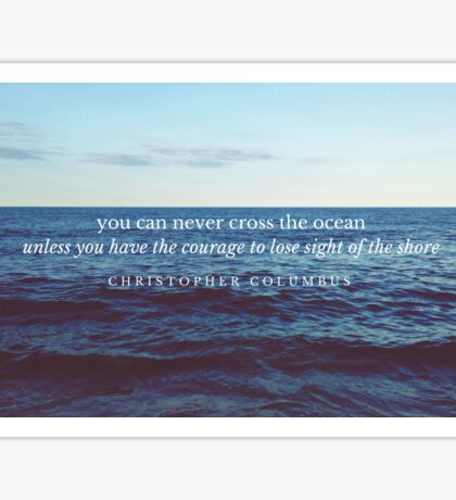 You Can Never Cross The Ocean Unless You Have The Courage To Lose Sight Of The Shore Sticker
