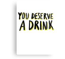 You Deserve A Drink Canvas Print