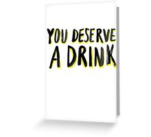 You Deserve A Drink Greeting Card