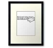 My bed wasn't feeling well this morning, so I stayed home to take care of it Framed Print