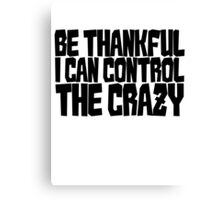 Be thankful I can control the crazy Canvas Print