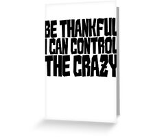 Be thankful I can control the crazy Greeting Card
