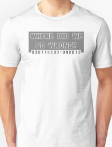 Where Did We Go Wrong?  Unisex T-Shirt