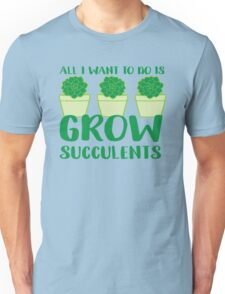 All i want to do is grow succulents Unisex T-Shirt