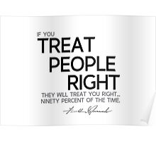 if you treat people right they will treat you right - franklin d. roosevelt Poster