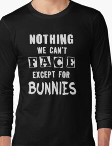 Nothing We Can't Face Except For Bunnies Long Sleeve T-Shirt
